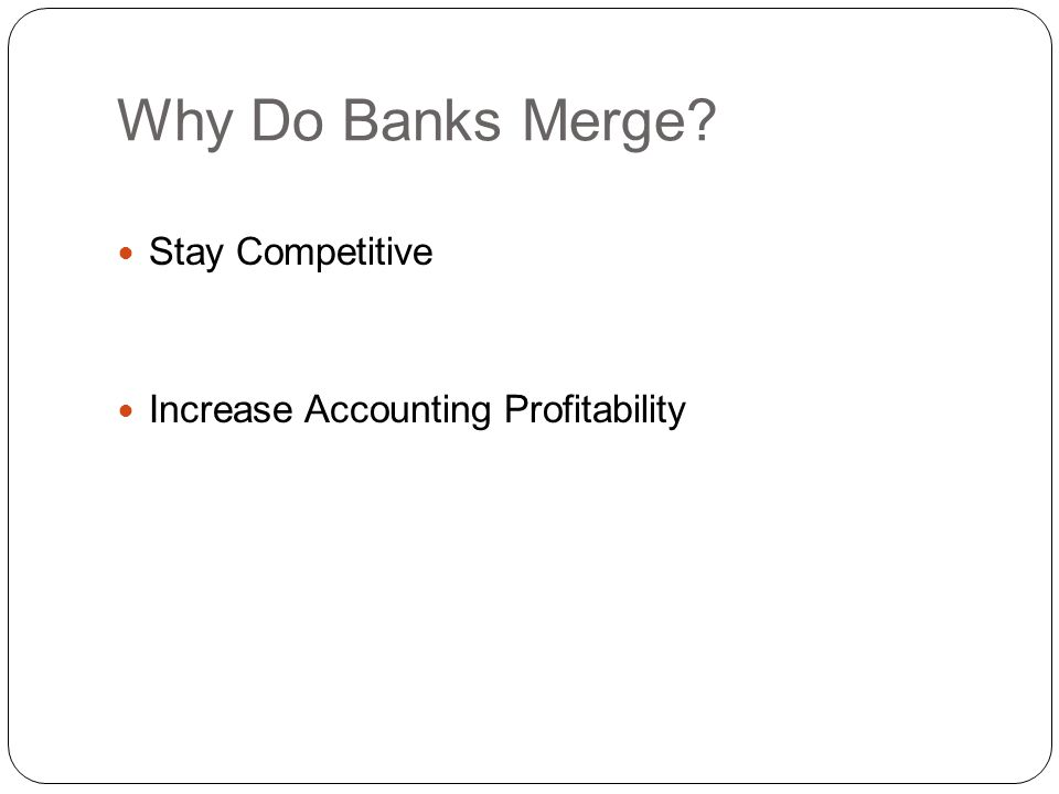 Stay Competitive Other Competitive Pressures: Charles Schwab Boeing Capital Corporation Banks Solution: Increase size to compete