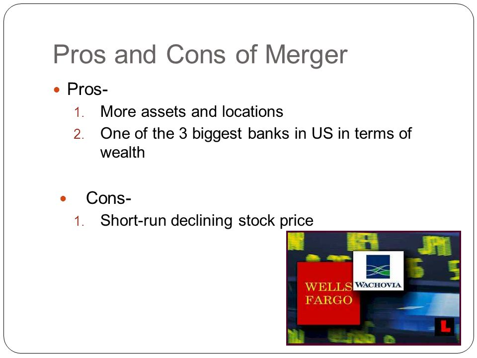 Pros and Cons of Merger Pros- 1. More assets and locations 2.