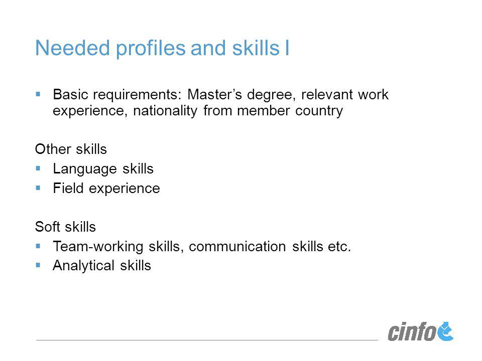 Needed profiles and skills I Basic requirements: Masters degree, relevant work experience, nationality from member country Other skills Language skills Field experience Soft skills Team-working skills, communication skills etc.