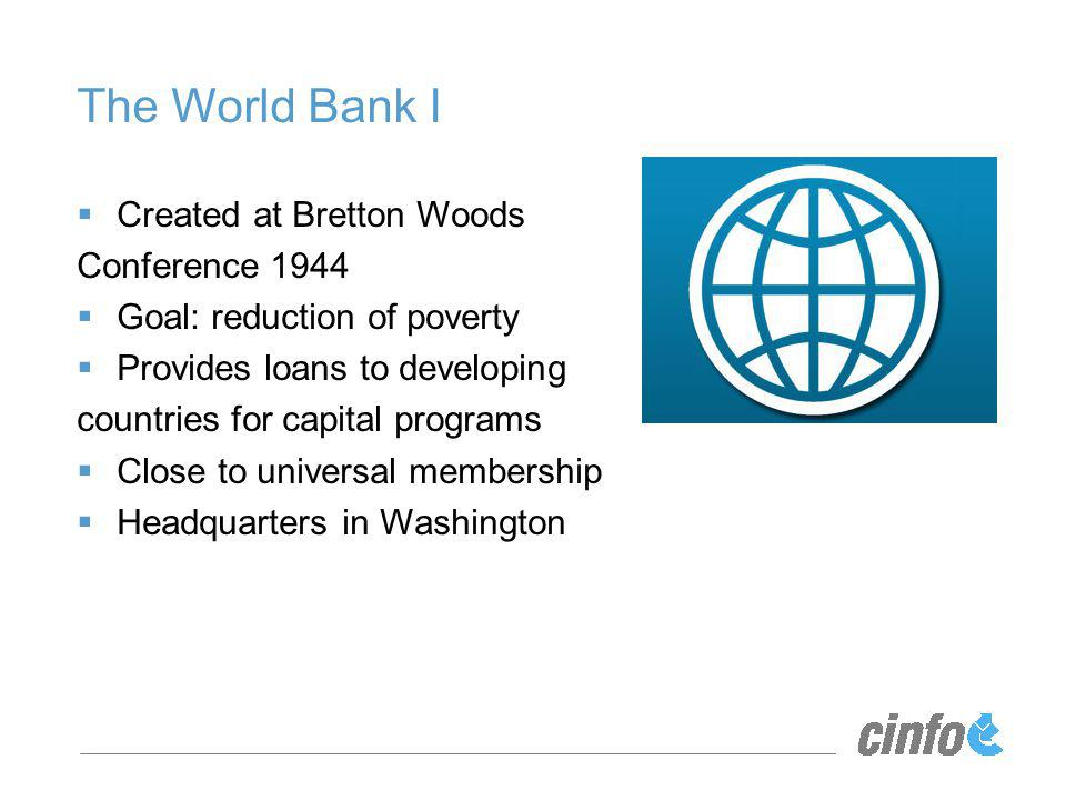 The World Bank I Created at Bretton Woods Conference 1944 Goal: reduction of poverty Provides loans to developing countries for capital programs Close to universal membership Headquarters in Washington