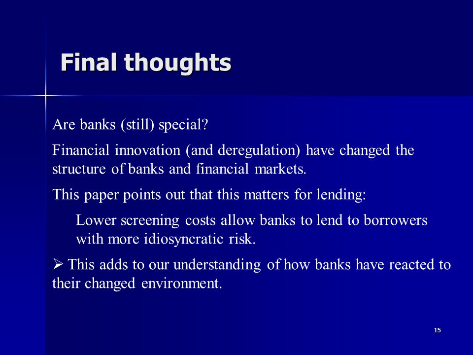 15 Final thoughts Are banks (still) special? Financial innovation (and deregulation) have changed the structure of banks and financial markets. This p