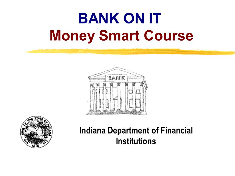 Copyright, 1996 © Dale Carnegie & Associates, Inc. BANK ON IT Money Smart Course Indiana Department of Financial Institutions