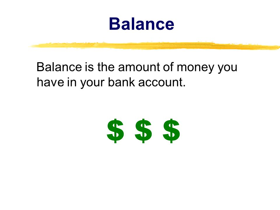 Balance Balance is the amount of money you have in your bank account. $ $ $