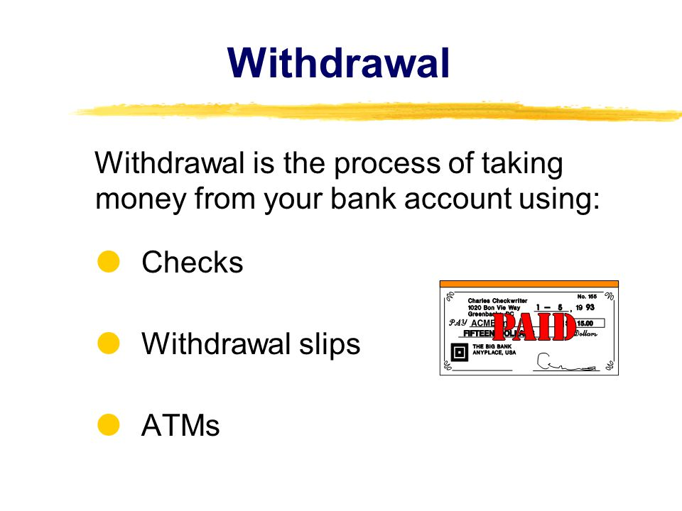 Withdrawal Withdrawal is the process of taking money from your bank account using: Checks Withdrawal slips ATMs
