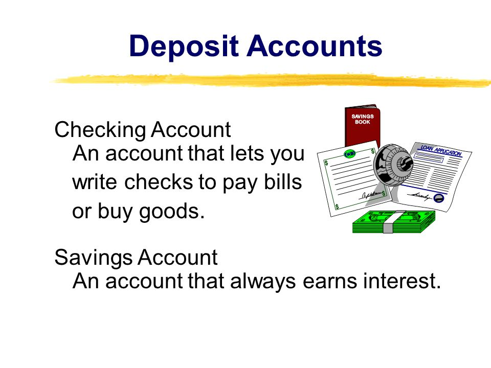Deposit Accounts Checking Account An account that lets you write checks to pay bills or buy goods.