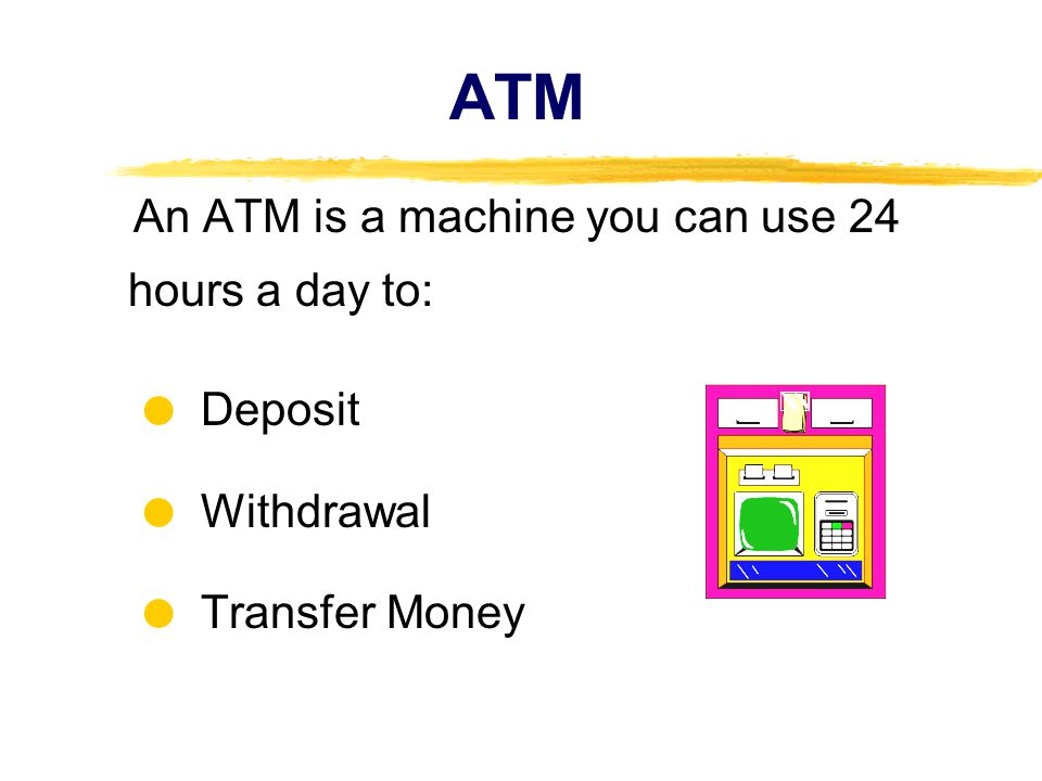 ATM An ATM is a machine you can use 24 hours a day to: Deposit Withdrawal Transfer Money
