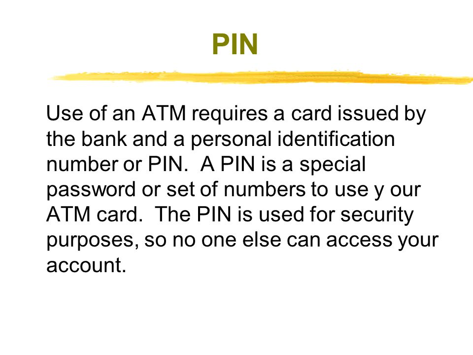 PIN Use of an ATM requires a card issued by the bank and a personal identification number or PIN.