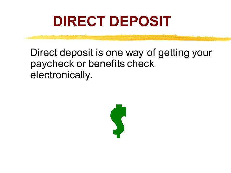 DIRECT DEPOSIT Direct deposit is one way of getting your paycheck or benefits check electronically.