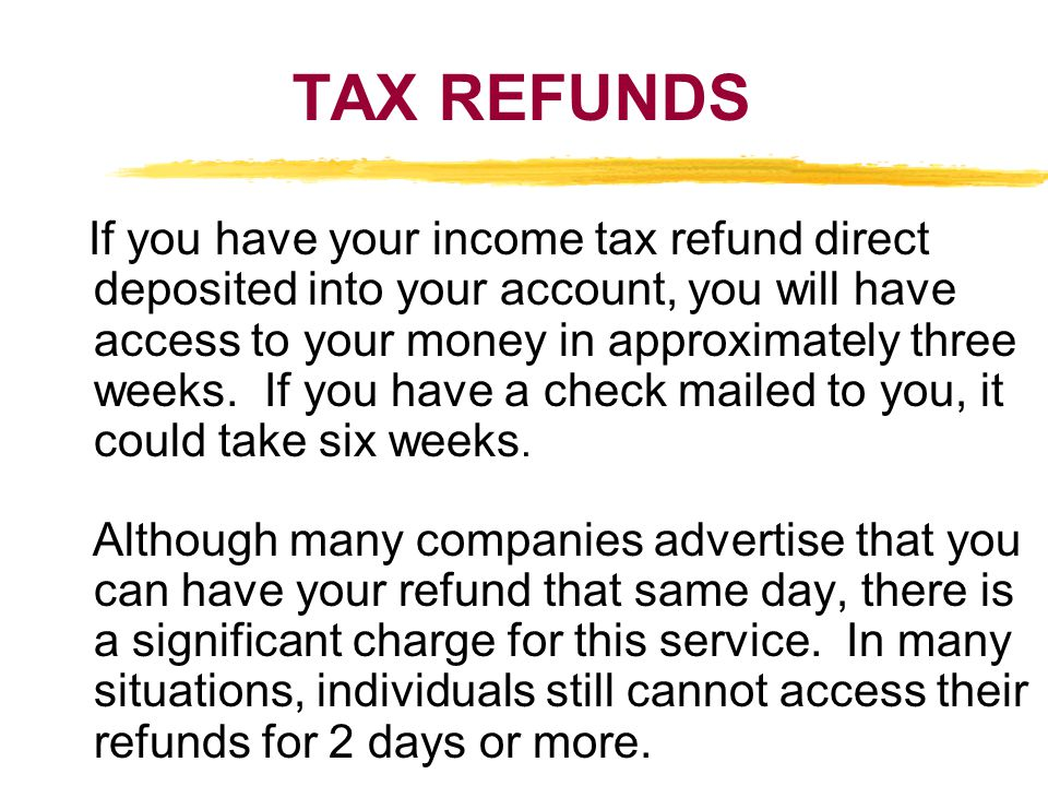 TAX REFUNDS If you have your income tax refund direct deposited into your account, you will have access to your money in approximately three weeks. If