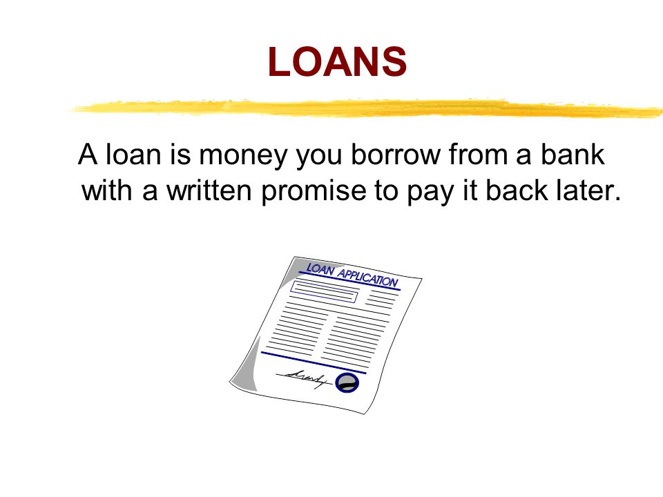 LOANS A loan is money you borrow from a bank with a written promise to pay it back later.