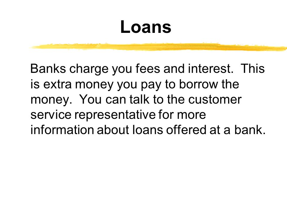 Banks charge you fees and interest. This is extra money you pay to borrow the money.