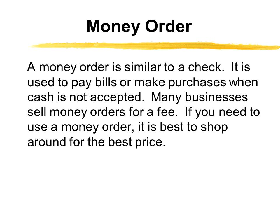 A money order is similar to a check. It is used to pay bills or make purchases when cash is not accepted. Many businesses sell money orders for a fee.