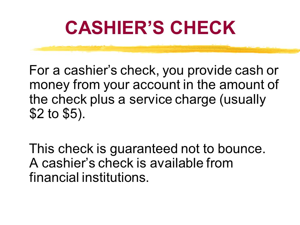 CASHIERS CHECK For a cashiers check, you provide cash or money from your account in the amount of the check plus a service charge (usually $2 to $5).