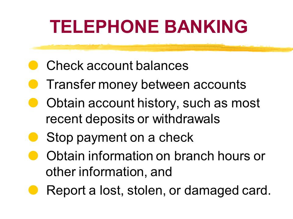 TELEPHONE BANKING Check account balances Transfer money between accounts Obtain account history, such as most recent deposits or withdrawals Stop paym