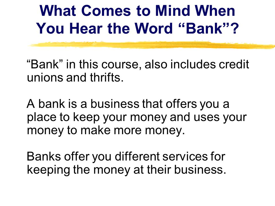 What Comes to Mind When You Hear the Word Bank? Bank in this course, also includes credit unions and thrifts. A bank is a business that offers you a p