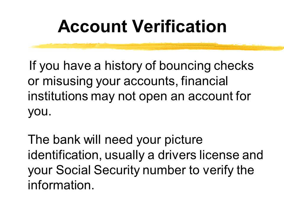 If you have a history of bouncing checks or misusing your accounts, financial institutions may not open an account for you.