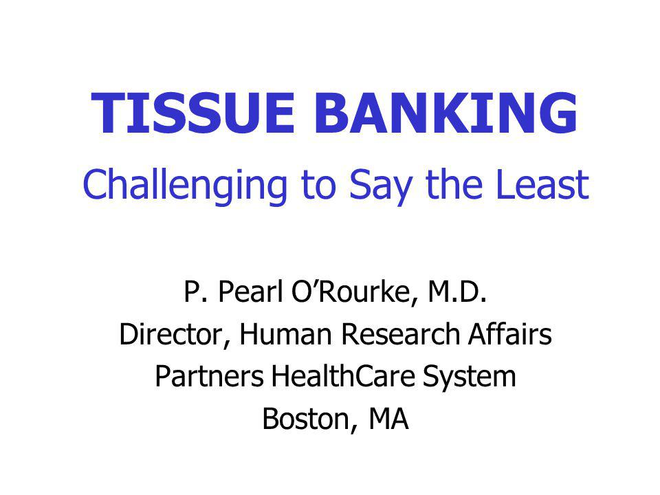 TISSUE BANKING Challenging to Say the Least P.Pearl ORourke, M.D.