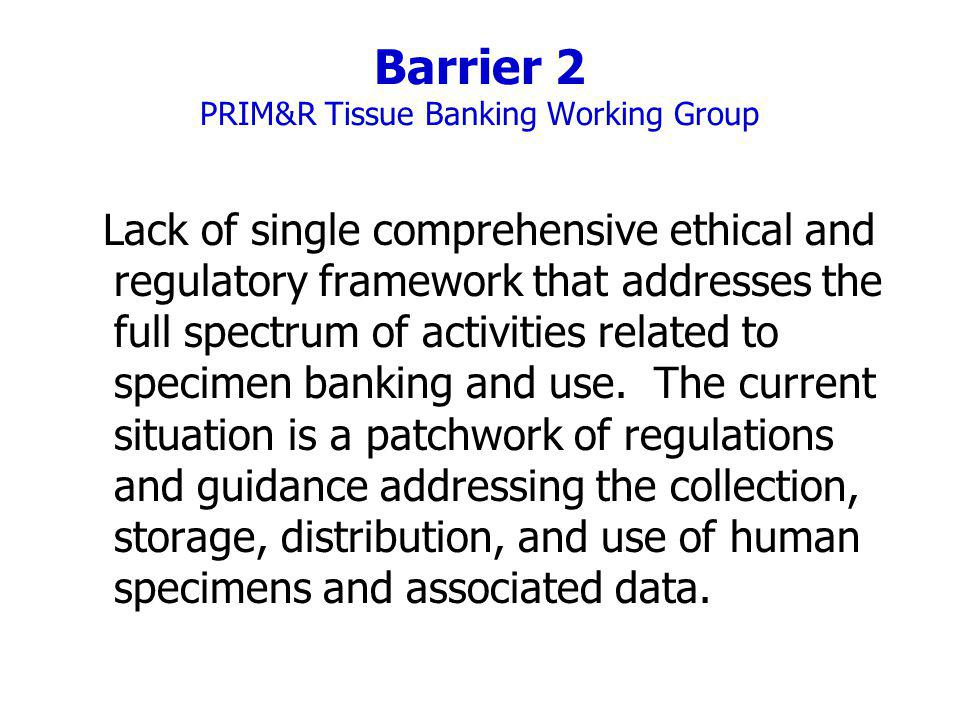 Barrier 2 PRIM&R Tissue Banking Working Group Lack of single comprehensive ethical and regulatory framework that addresses the full spectrum of activities related to specimen banking and use.