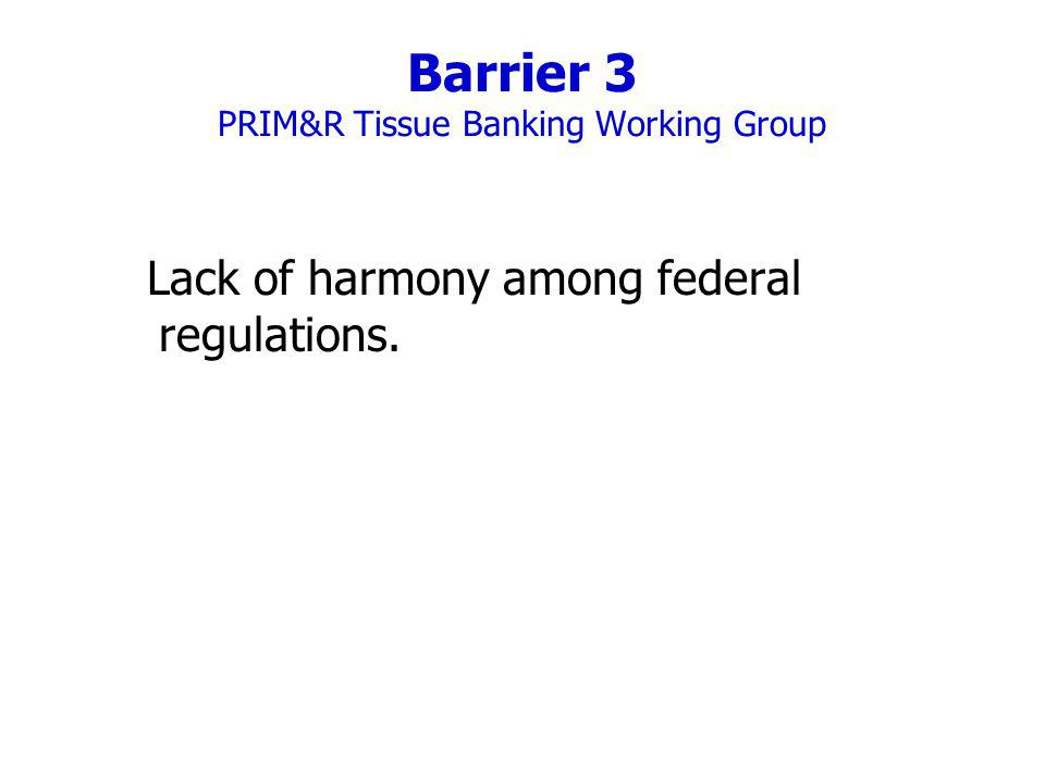 Barrier 3 PRIM&R Tissue Banking Working Group Lack of harmony among federal regulations.