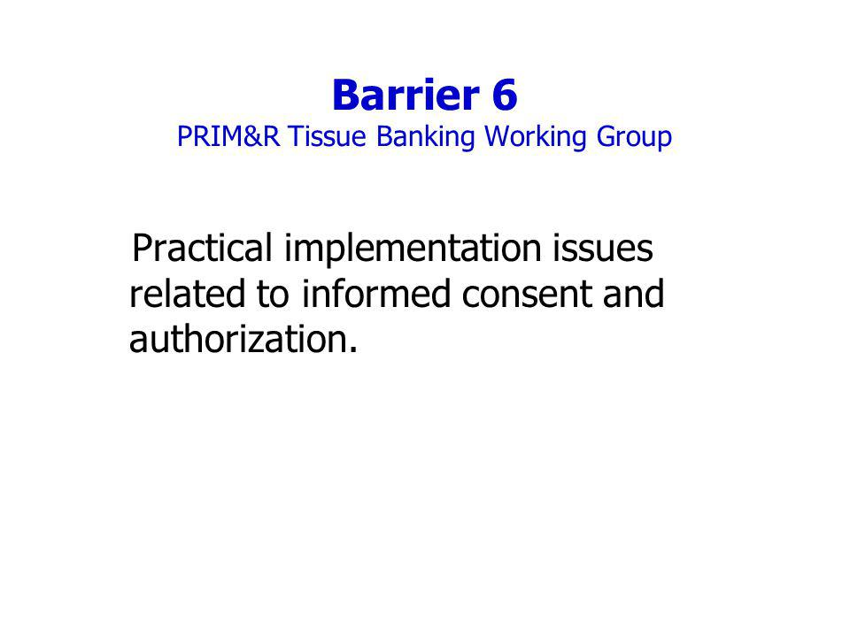 Barrier 6 PRIM&R Tissue Banking Working Group Practical implementation issues related to informed consent and authorization.