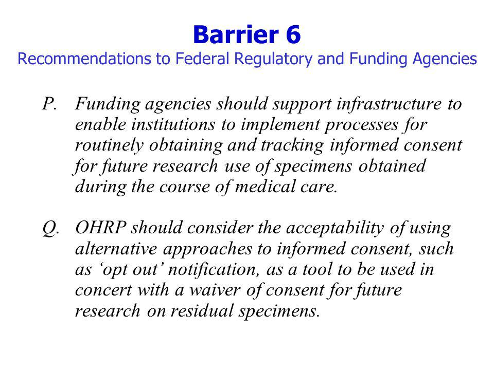 Barrier 6 Recommendations to Federal Regulatory and Funding Agencies P.Funding agencies should support infrastructure to enable institutions to implement processes for routinely obtaining and tracking informed consent for future research use of specimens obtained during the course of medical care.