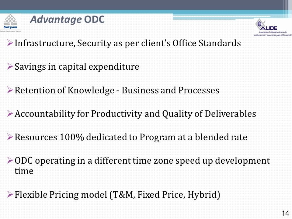 Advantage ODC Infrastructure, Security as per clients Office Standards Savings in capital expenditure Retention of Knowledge - Business and Processes Accountability for Productivity and Quality of Deliverables Resources 100% dedicated to Program at a blended rate ODC operating in a different time zone speed up development time Flexible Pricing model (T&M, Fixed Price, Hybrid) 14