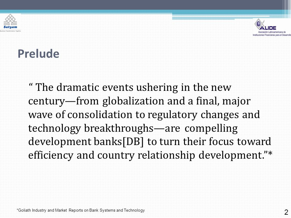 Prelude The dramatic events ushering in the new centuryfrom globalization and a final, major wave of consolidation to regulatory changes and technology breakthroughsare compelling development banks[DB] to turn their focus toward efficiency and country relationship development.* 2 *Goliath Industry and Market Reports on Bank Systems and Technology