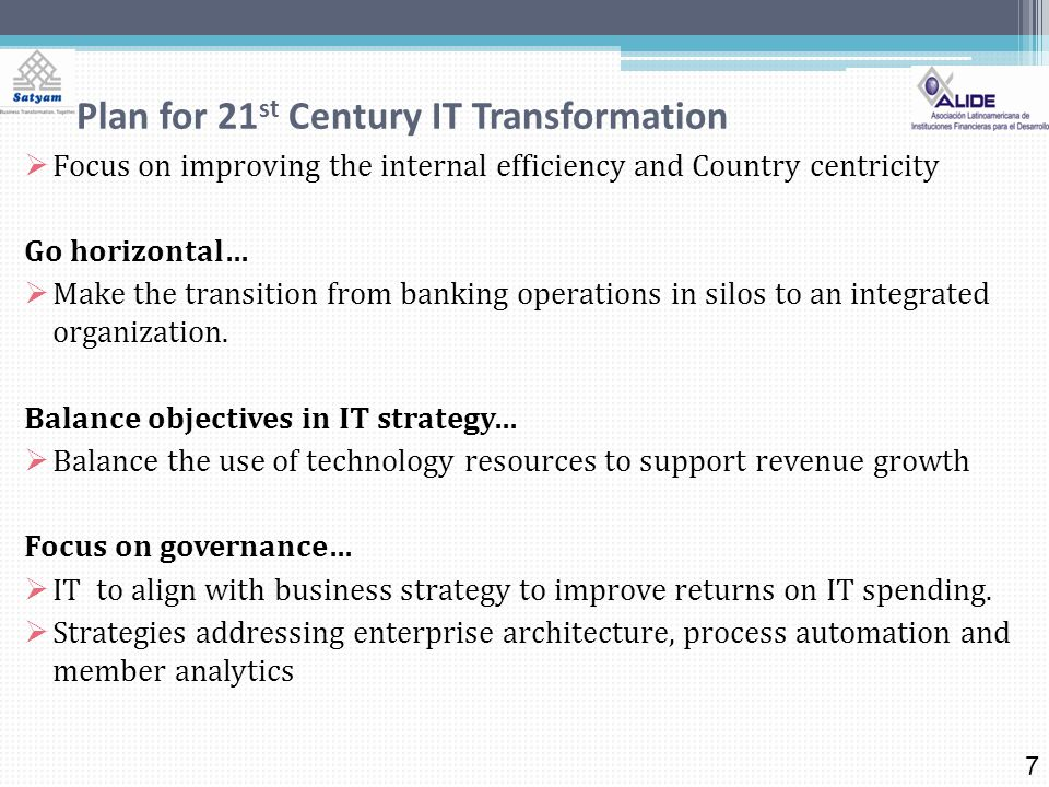 Plan for 21 st Century IT Transformation Focus on improving the internal efficiency and Country centricity Go horizontal… Make the transition from banking operations in silos to an integrated organization.