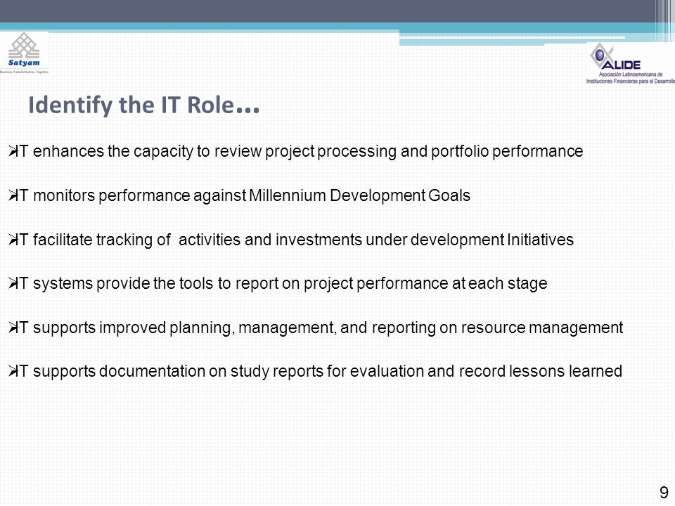 Identify the IT Role … 9 IT enhances the capacity to review project processing and portfolio performance IT monitors performance against Millennium Development Goals IT facilitate tracking of activities and investments under development Initiatives IT systems provide the tools to report on project performance at each stage IT supports improved planning, management, and reporting on resource management IT supports documentation on study reports for evaluation and record lessons learned