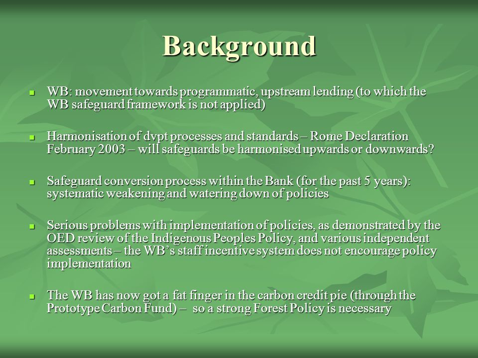 The Banks Operational Policy on Forests, OP 4.36 NGO demands NGO demands OP 4.36 to cover structural adjustment and programmatic lending OP 4.36 to cover structural adjustment and programmatic lending OP 4.36 to be cross- sectoral OP 4.36 to be cross- sectoral OP 4.36 to apply to all types of forest OP 4.36 to apply to all types of forest OP 4.36 to be applicable to all WB bodies OP 4.36 to be applicable to all WB bodies The New Forest Policy The New Forest Policy It does not cover this lending, but Executive Directors and regional Vice Presidents to take steps to identify whether adjustment lending may damage forests Very vague language concerning Country Assistance Strategies and Economic Sector Work Policy applies to all types of forest Policy does not apply to MIGA and IFC.