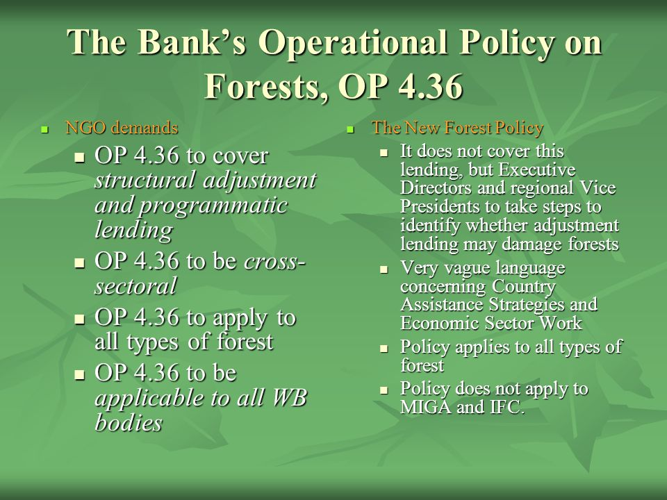 NGO demands NGO demands The WB to ban logging on all old growth forests; should not fund projects that may negatively impact old growth forests The WB to ban logging on all old growth forests; should not fund projects that may negatively impact old growth forests The WB should not fund large scale industrial monocrop plantations The WB should not fund large scale industrial monocrop plantations Tenurial and other human rights of forest dependent peoples should be secured Tenurial and other human rights of forest dependent peoples should be secured The New Forest Policy The New Forest Policy WB finances logging if it does not affect critical forests or natural habitats; the Bank prefers to avoid projects that would involve significant conversion or degradation of critical forests or natural habitats.