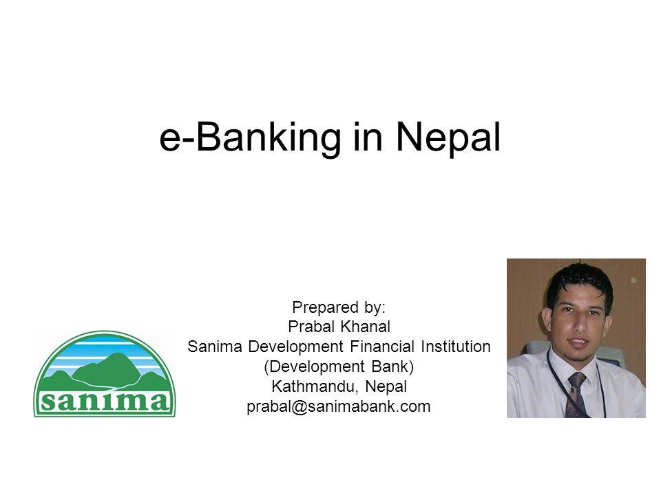 e-Banking in Nepal Prepared by: Prabal Khanal Sanima Development Financial Institution (Development Bank) Kathmandu, Nepal prabal@sanimabank.com