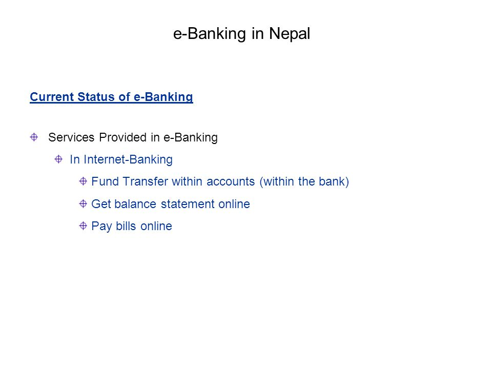 Current Status of e-Banking Services Provided in e-Banking In Internet-Banking Fund Transfer within accounts (within the bank) Get balance statement o