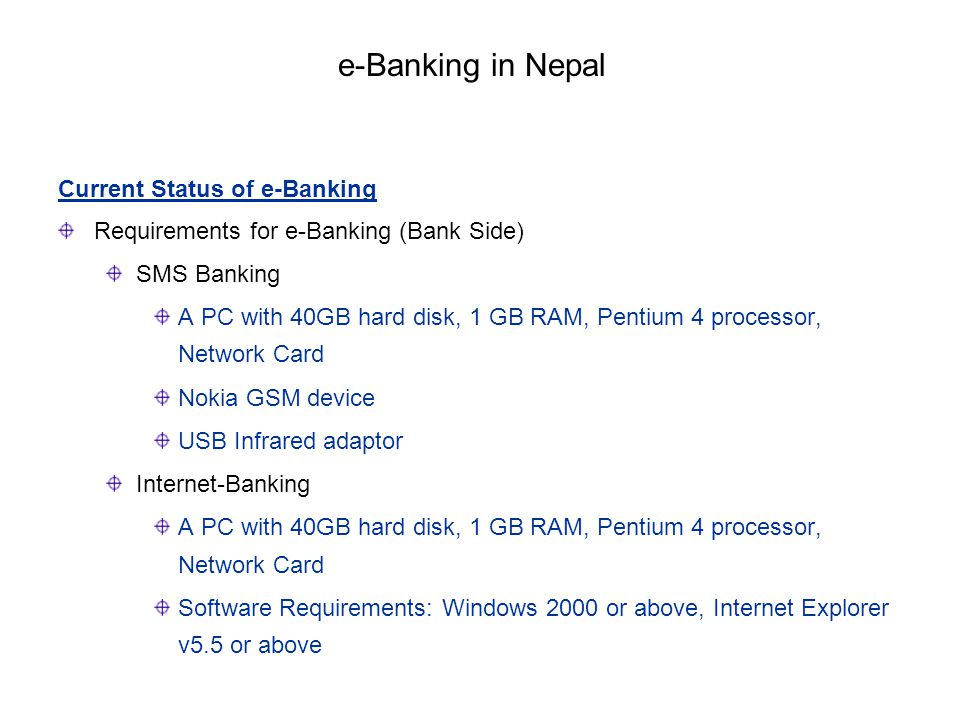Current Status of e-Banking Requirements for e-Banking (Bank Side) SMS Banking A PC with 40GB hard disk, 1 GB RAM, Pentium 4 processor, Network Card N