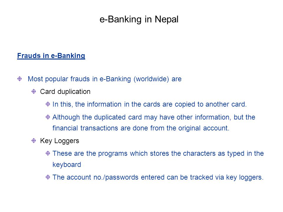 Frauds in e-Banking Most popular frauds in e-Banking (worldwide) are Card duplication In this, the information in the cards are copied to another card