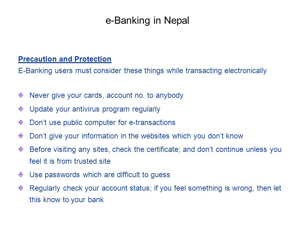 Precaution and Protection E-Banking users must consider these things while transacting electronically Never give your cards, account no. to anybody Up