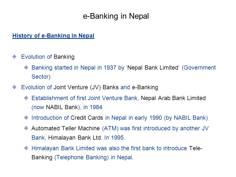 History of e-Banking in Nepal Evolution of Banking Banking started in Nepal in 1937 by Nepal Bank Limited (Government Sector) Evolution of Joint Ventu