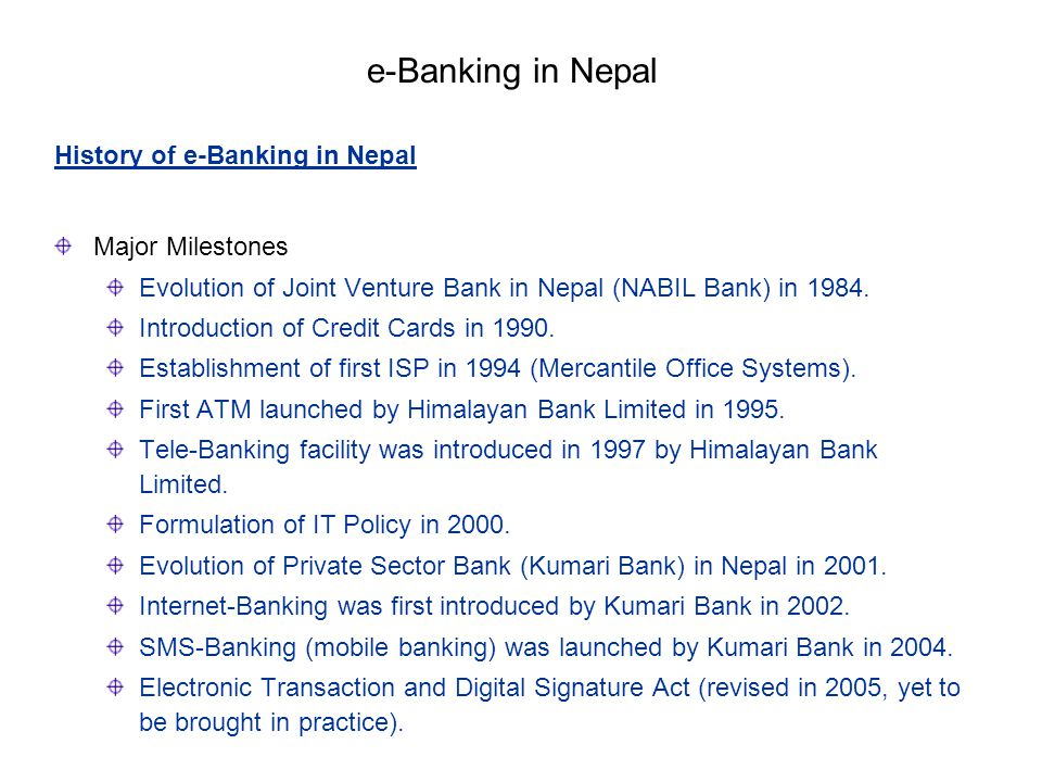 History of e-Banking in Nepal Major Milestones Evolution of Joint Venture Bank in Nepal (NABIL Bank) in 1984. Introduction of Credit Cards in 1990. Es