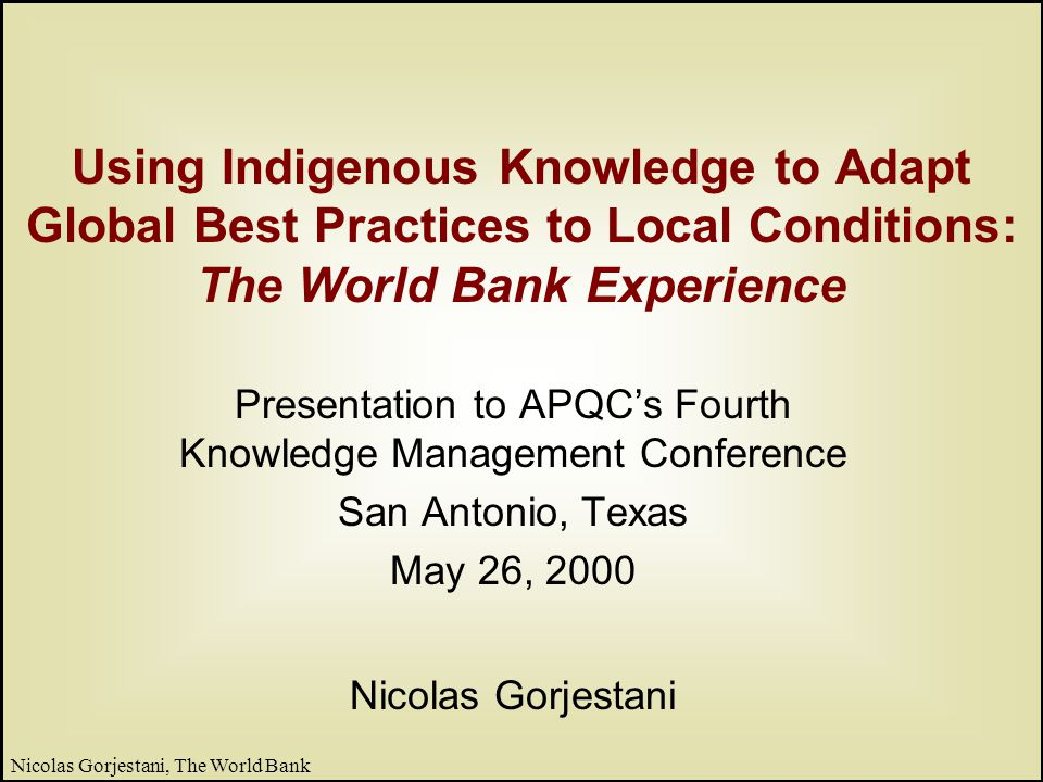 2 Nicolas Gorjestani, The World Bank What we will share today Part I: World Banks Knowledge Framework – Who we are, what we do – Evolution of knowledge sharing strategy – Lessons of experience Part II: Learning from the Client – Role of Indigenous Knowledge – The process of adaptation
