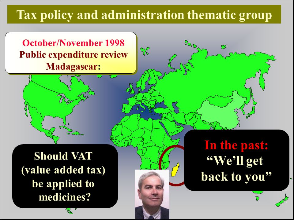 10 Nicolas Gorjestani, The World Bank Tax policy and administration thematic group October/November 1998 Public expenditure review Madagascar: should VAT (value added tax) be applied to medicines?