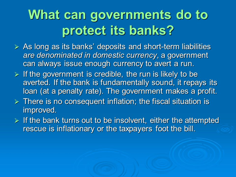 What can governments do to protect its banks? As long as its banks deposits and short-term liabilities are denominated in domestic currency, a governm