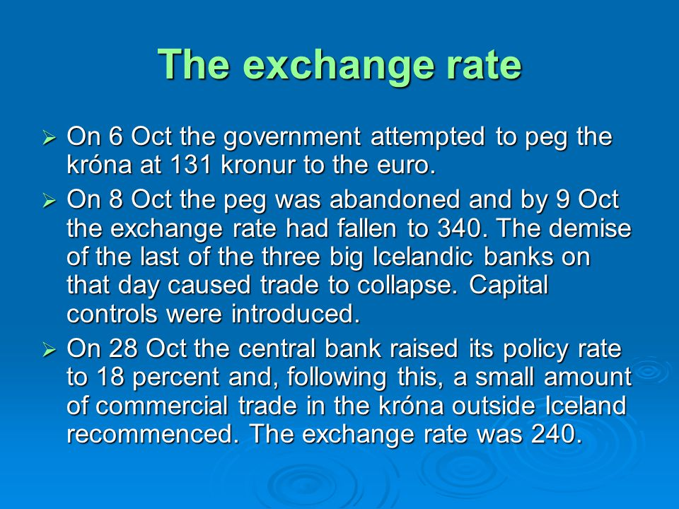 The exchange rate On 6 Oct the government attempted to peg the króna at 131 kronur to the euro. On 6 Oct the government attempted to peg the króna at