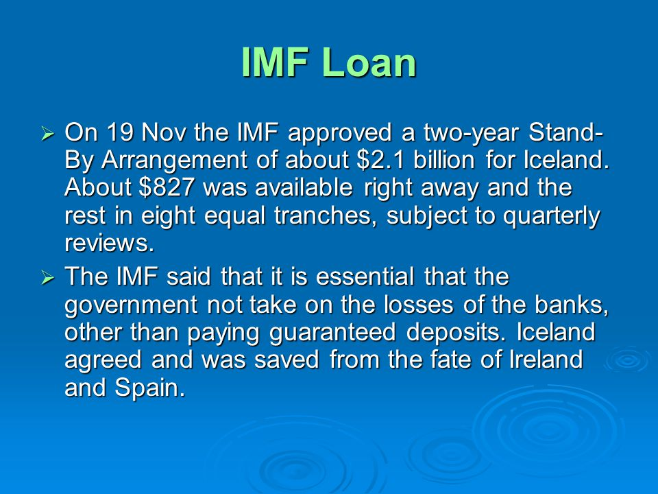 IMF Loan On 19 Nov the IMF approved a two-year Stand- By Arrangement of about $2.1 billion for Iceland.