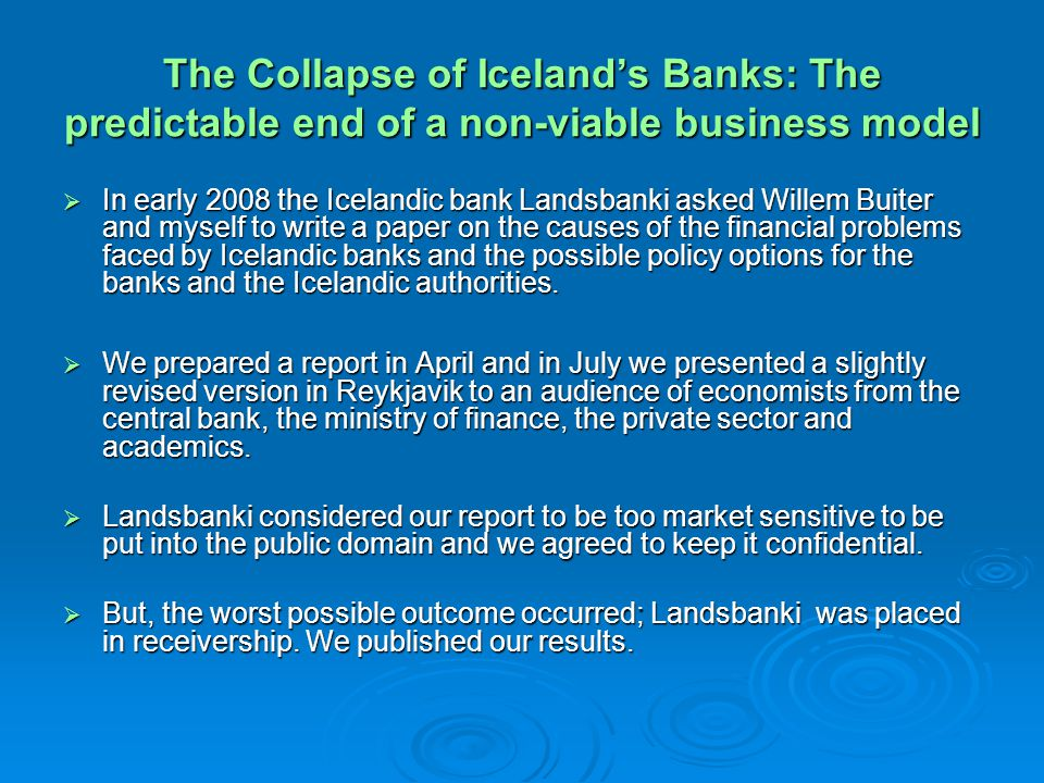 The Collapse of Icelands Banks: The predictable end of a non-viable business model In early 2008 the Icelandic bank Landsbanki asked Willem Buiter and