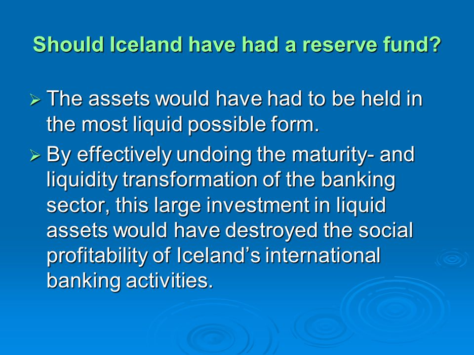 Should Iceland have had a reserve fund? The assets would have had to be held in the most liquid possible form. The assets would have had to be held in
