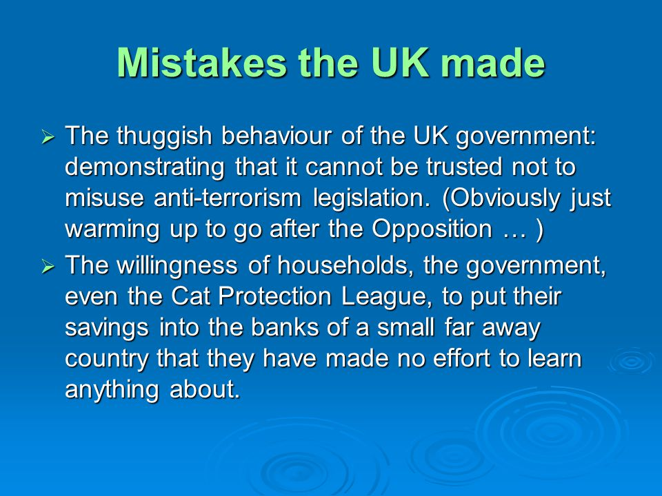 Mistakes the UK made The thuggish behaviour of the UK government: demonstrating that it cannot be trusted not to misuse anti-terrorism legislation. (O