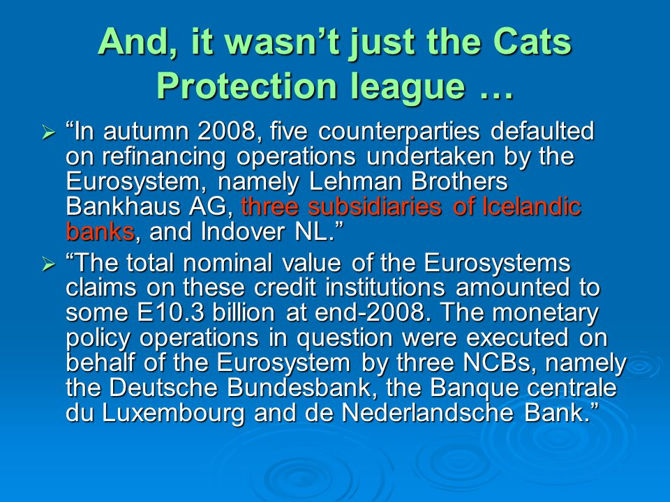 And, it wasnt just the Cats Protection league … In autumn 2008, five counterparties defaulted on refinancing operations undertaken by the Eurosystem,