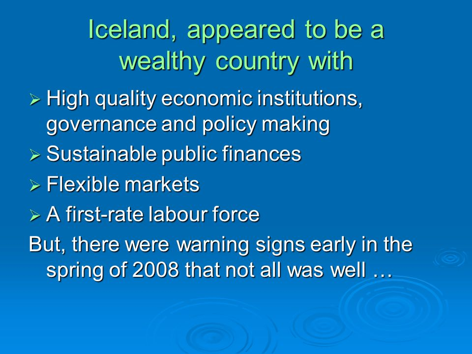 Iceland, appeared to be a wealthy country with High quality economic institutions, governance and policy making High quality economic institutions, governance and policy making Sustainable public finances Sustainable public finances Flexible markets Flexible markets A first-rate labour force A first-rate labour force But, there were warning signs early in the spring of 2008 that not all was well …
