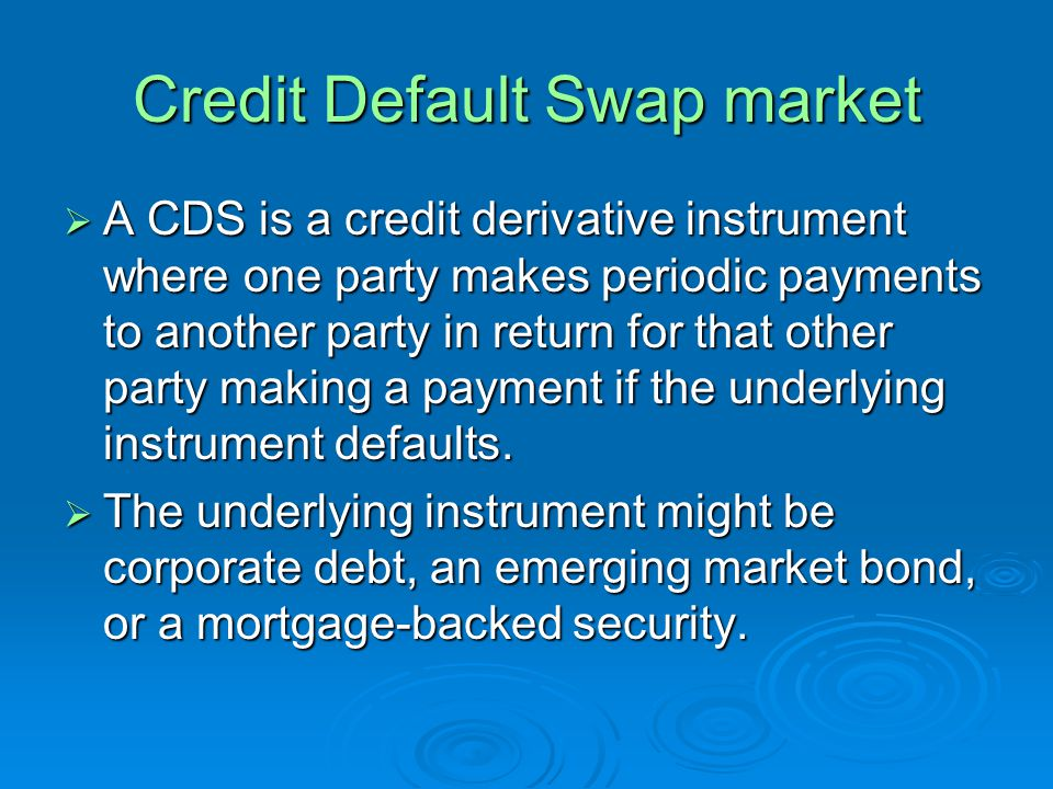 Credit Default Swap market A CDS is a credit derivative instrument where one party makes periodic payments to another party in return for that other party making a payment if the underlying instrument defaults.