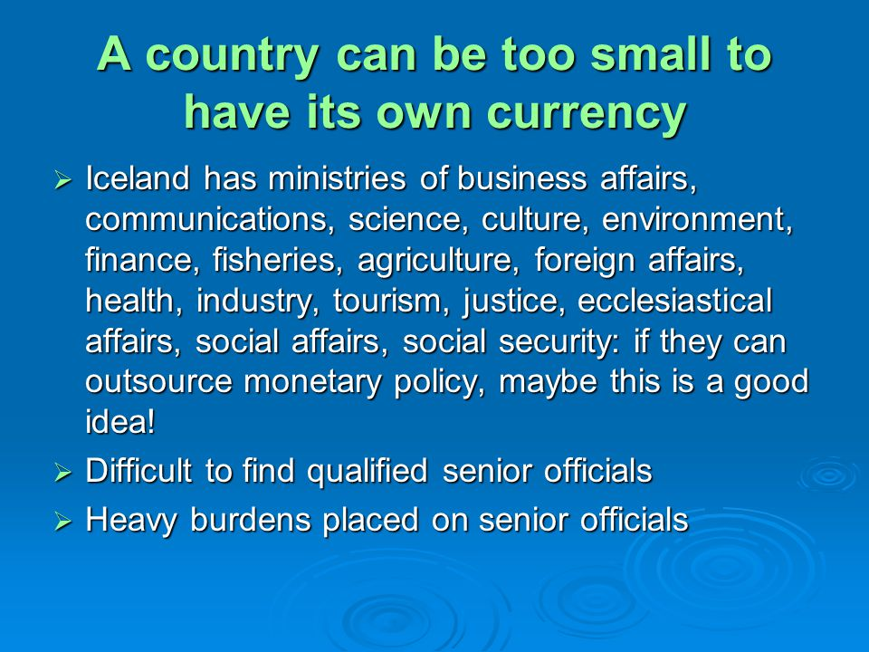 A country can be too small to have its own currency Iceland has ministries of business affairs, communications, science, culture, environment, finance